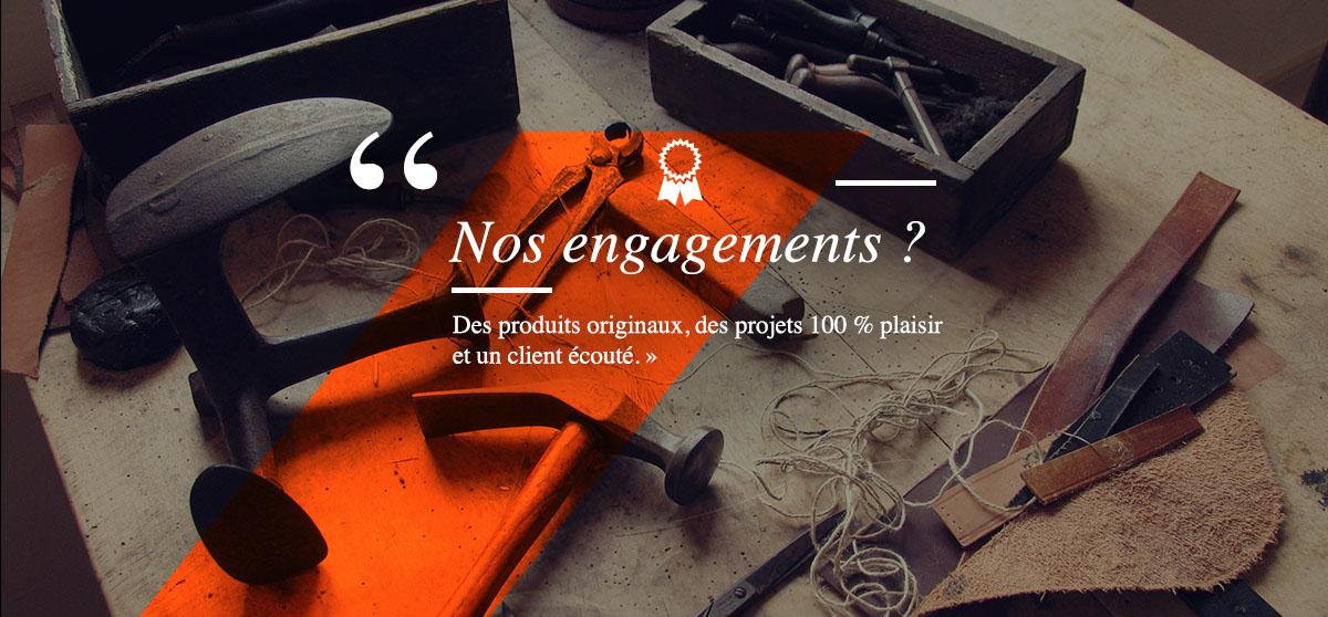 Nos engagements ? Des produits originaux, des projets 100 % plaisir  et un client écouté.